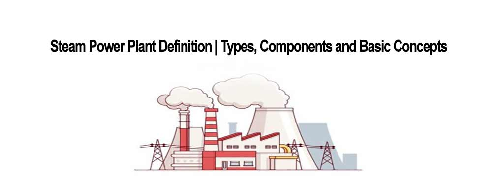Steam Power Plant Definition | Types | Components and Basic Concepts